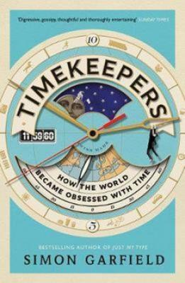 Timekeepers How the World Became Obsessed with Time - Garfield Simon