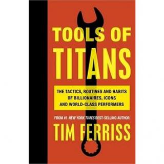 Tools of Titans: The Tactics, Routines, and Habits of Billionaires, Icons, and World-Class Perfor